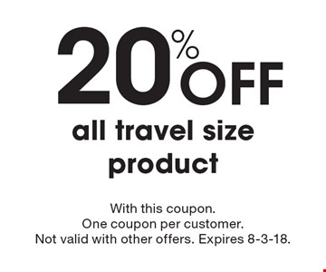 20% Off all travel size product. With this coupon. One coupon per customer. Not valid with other offers. Expires 8-3-18.