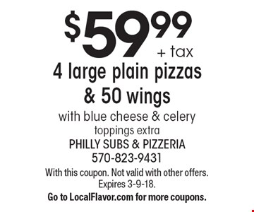 $59.99 + tax 4 large plain pizzas & 50 wings. With blue cheese & celery toppings extra. With this coupon. Not valid with other offers. Expires 3-9-18. Go to LocalFlavor.com for more coupons.