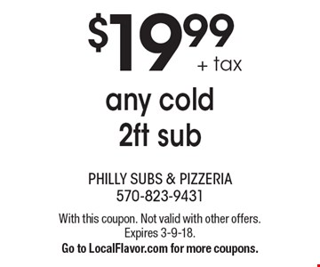 $19.99 + tax any cold 2ft sub. With this coupon. Not valid with other offers. Expires 3-9-18. Go to LocalFlavor.com for more coupons.