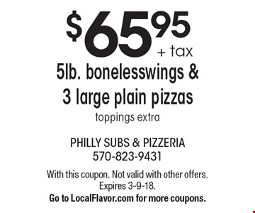 $65.95 + tax 5lb. bonelesswings & 3 large plain pizzas toppings extra. With this coupon. Not valid with other offers. Expires 3-9-18. Go to LocalFlavor.com for more coupons.