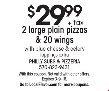 $29.99 + tax 2 large plain pizzas & 20 wings. With blue cheese & celery toppings extra. With this coupon. Not valid with other offers. Expires 3-9-18. Go to LocalFlavor.com for more coupons.