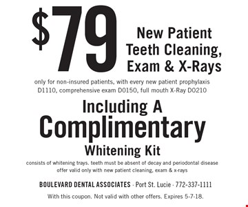 $79 New Patient Teeth Cleaning, Exam & X-Rays. Only for non-insured patients, with every new patient prophylaxis D1110, comprehensive exam D0150, full mouth X-Ray D0210. Including a Complimentary Whitening Kit consists of whitening trays. Teeth must be absent of decay and periodontal disease. Offer valid only with new patient cleaning, exam & x-rays. With this coupon. Not valid with other offers. Expires 5-7-18.