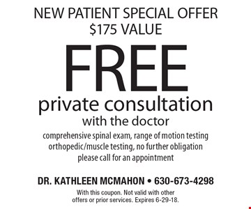 NEW PATIENT SPECIAL OFFER, $175 VALUE. FREE private consultation with the doctor. Comprehensive spinal exam, range of motion testing orthopedic/muscle testing, no further obligation. Please call for an appointment. With this coupon. Not valid with other offers or prior services. Expires 6-29-18.