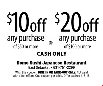 $10 off any purchase of $50 or more. $20 off any purchase of $100 or more. cash only. With this coupon. Dine in or Take-out only. Not valid with other offers. One coupon per table. Offer expires 4-6-18.