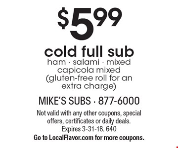 $5.99 cold full sub. Ham, salami, mixed, capicola mixed (gluten-free roll for an extra charge). Not valid with any other coupons, special offers, certificates or daily deals. Expires 3-31-18. 640. Go to LocalFlavor.com for more coupons.