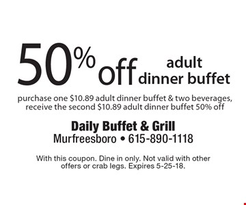 50% off adult dinner buffet purchase one $10.89 adult dinner buffet & two beverages, receive the second $10.89 adult dinner buffet 50% off. With this coupon. Dine in only. Not valid with other  offers or crab legs. Expires 5-25-18.