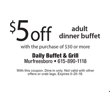 $5 off adult dinner buffet with the purchase of $30 or more. With this coupon. Dine in only. Not valid with other offers or crab legs. Expires 5-25-18.