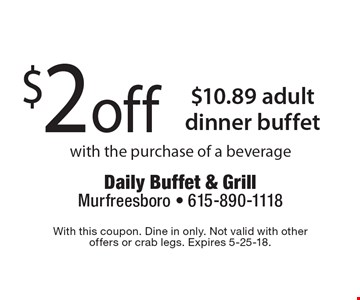 $2 off $10.89 adult dinner buffet with the purchase of a beverage. With this coupon. Dine in only. Not valid with other offers or crab legs. Expires 5-25-18.