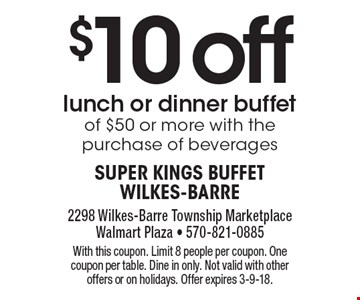 $10 offlunch or dinner buffet of $50 or more with the purchase of beverages. With this coupon. Limit 8 people per coupon. One coupon per table. Dine in only. Not valid with other offers or on holidays. Offer expires 3-9-18.