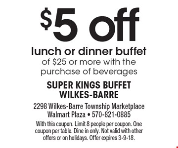 $5 offlunch or dinner buffet of $25 or more with the purchase of beverages. With this coupon. Limit 8 people per coupon. One coupon per table. Dine in only. Not valid with other offers or on holidays. Offer expires 3-9-18.