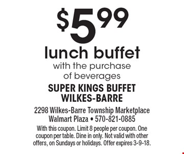 $5.99 lunch buffet with the purchase of beverages. With this coupon. Limit 8 people per coupon. One coupon per table. Dine in only. Not valid with other offers, on Sundays or holidays. Offer expires 3-9-18.