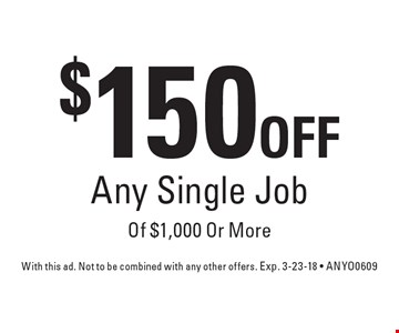 $150 OFF Any Single Job Of $1,000 Or More. With this ad. Not to be combined with any other offers. Exp. 3-23-18 - ANYO0609