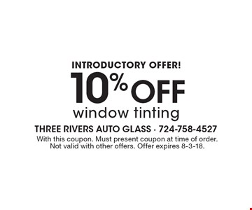Introductory offer! 10% Off window tinting. With this coupon. Must present coupon at time of order. Not valid with other offers. Offer expires 8-3-18.