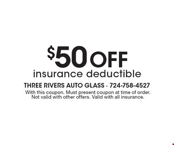 $50 Off insurance deductible. With this coupon. Must present coupon at time of order. Not valid with other offers. Valid with all insurance.