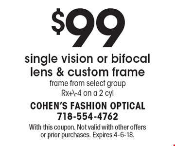 $99 single vision or bifocal lens & custom frame. Frame from select group Rx+\-4 on a 2 cyl. With this coupon. Not valid with other offers or prior purchases. Expires 4-6-18.