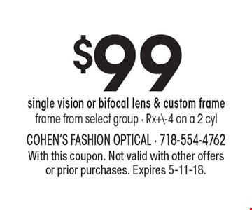 $99 single vision or bifocal lens & custom frame, frame from select group - Rx+\-4 on a 2 cyl. With this coupon. Not valid with other offers or prior purchases. Expires 5-11-18.