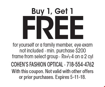 Buy 1, Get 1 FREE for yourself or a family member, eye exam not included - min. purchase $200 frame from select group - Rx+\-4 on a 2 cyl. With this coupon. Not valid with other offers or prior purchases. Expires 5-11-18.