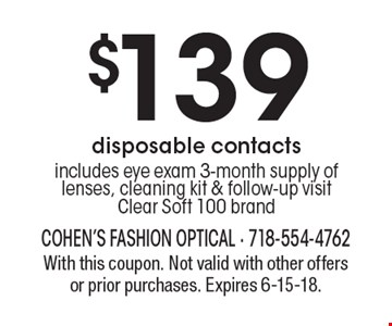 $139 disposable contacts. Includes eye exam 3-month supply of lenses, cleaning kit & follow-up visit. Clear Soft 100 brand. With this coupon. Not valid with other offers or prior purchases. Expires 6-15-18.