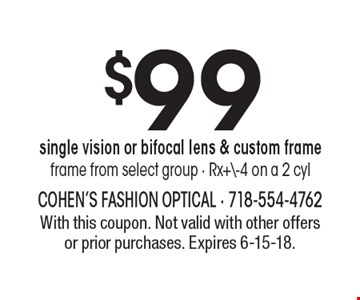 $99 single vision or bifocal lens & custom frame. Frame from select group - Rx+\-4 on a 2 cyl. With this coupon. Not valid with other offers or prior purchases. Expires 6-15-18.