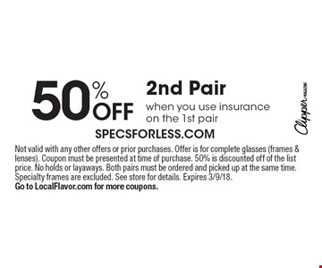 50% OFF 2nd Pair when you use insurance on the 1st pair. Not valid with any other offers or prior purchases. Offer is for complete glasses (frames & lenses). Coupon must be presented at time of purchase. 50% is discounted off of the list price. No holds or layaways. Both pairs must be ordered and picked up at the same time. Specialty frames are excluded. See store for details. Expires 3/9/18. Go to LocalFlavor.com for more coupons.