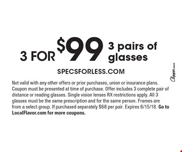 3 for $99 3 pairs of glasses. Not valid with any other offers or prior purchases, union or insurance plans. Coupon must be presented at time of purchase. Offer includes 3 complete pair of distance or reading glasses. Single vision lenses RX restrictions apply. All 3 glasses must be the same prescription and for the same person. Frames are from a select group. If purchased separately $68 per pair. Expires 6/15/18. Go to LocalFlavor.com for more coupons.