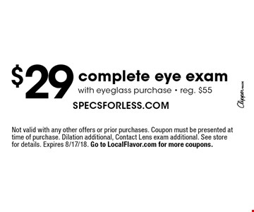 $29 complete eye exam with eyeglass purchase. Reg. $55. Not valid with any other offers or prior purchases. Coupon must be presented at time of purchase. Dilation additional, Contact Lens exam additional. See store for details. Expires 8/17/18. Go to LocalFlavor.com for more coupons.