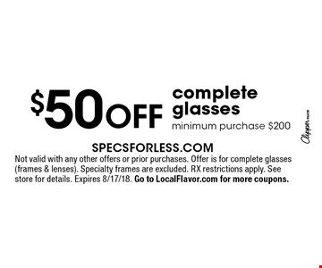 $50 OFF complete glasses. Minimum purchase $200. Not valid with any other offers or prior purchases. Offer is for complete glasses (frames & lenses). Specialty frames are excluded. RX restrictions apply. See store for details. Expires 8/17/18. Go to LocalFlavor.com for more coupons.