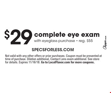$29 complete eye exam with eyeglass purchase - reg. $55. Not valid with any other offers or prior purchases. Coupon must be presented at time of purchase. Dilation additional, Contact Lens exam additional. See store for details. Expires 11/16/18. Go to LocalFlavor.com for more coupons.