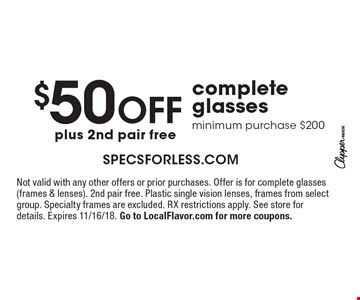 $50 off complete glasses minimum purchase $200 plus 2nd pair free. Not valid with any other offers or prior purchases. Offer is for complete glasses (frames & lenses). 2nd pair free. Plastic single vision lenses, frames from select group. Specialty frames are excluded. RX restrictions apply. See store for details. Expires 11/16/18. Go to LocalFlavor.com for more coupons.