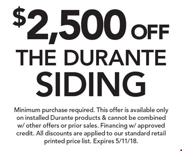 $2,500 OFF THE DURANTE SIDING. Minimum purchase required. This offer is available only on installed Durante products & cannot be combined w/ other offers or prior sales. Financing w/ approved credit. All discounts are applied to our standard retail printed price list. Expires 5/11/18.