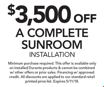 $3,500 OFF A COMPLETE SUNROOM INSTALLATION. Minimum purchase required. This offer is available only on installed Durante products & cannot be combined w/ other offers or prior sales. Financing w/ approved credit. All discounts are applied to our standard retail printed price list. Expires 5/11/18.