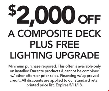 $2,000 OFFA COMPOSITE DECK PLUS FREE LIGHTING UPGRADE. Minimum purchase required. This offer is available only on installed Durante products & cannot be combined w/ other offers or prior sales. Financing w/ approved credit. All discounts are applied to our standard retail printed price list. Expires 5/11/18.