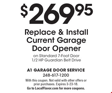 $269.95 Replace & Install Current Garage Door Opener on Standard 7-Foot Door 1/2 HP Guardian Belt Drive. With this coupon. Not valid with other offers or prior purchases. Expires 3-23-18. Go to LocalFlavor.com for more coupons.