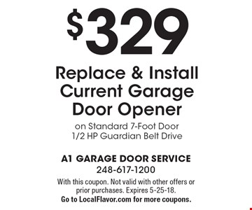 $329 Replace & Install Current Garage Door Opener on Standard 7-Foot Door 1/2 HP Guardian Belt Drive. With this coupon. Not valid with other offers or prior purchases. Expires 5-25-18. Go to LocalFlavor.com for more coupons.