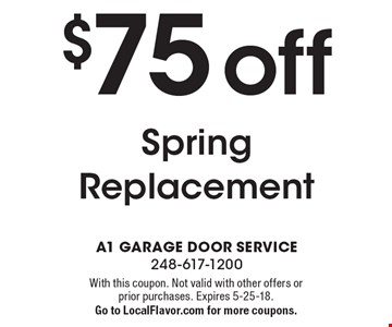 $75 off Spring Replacement. With this coupon. Not valid with other offers or prior purchases. Expires 5-25-18.Go to LocalFlavor.com for more coupons.