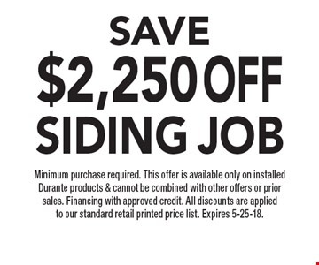 SAVE$2,250OFFSiding job Minimum purchase required. This offer is available only on installed Durante products & cannot be combined with other offers or prior sales. Financing with approved credit. All discounts are applied to our standard retail printed price list. Expires 5-25-18.