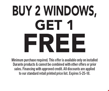 BUY 2 windows,Get 1FREE Minimum purchase required. This offer is available only on installed Durante products & cannot be combined with other offers or prior sales. Financing with approved credit. All discounts are applied to our standard retail printed price list. Expires 5-25-18.