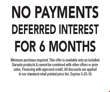 NO PAYMENTS Deferred INTERest for 6 months Minimum purchase required. This offer is available only on installed Durante products & cannot be combined with other offers or prior sales. Financing with approved credit. All discounts are applied to our standard retail printed price list. Expires 5-25-18.