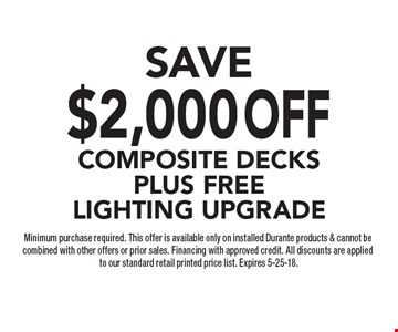 SAVE$2,000OFFComposite DECKSPLus free lighting upgrade Minimum purchase required. This offer is available only on installed Durante products & cannot be combined with other offers or prior sales. Financing with approved credit. All discounts are applied to our standard retail printed price list. Expires 5-25-18.