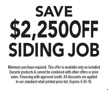 SAVE $2,250 OFF Siding job Minimum purchase required. This offer is available only on installed Durante products & cannot be combined with other offers or prior sales. Financing with approved credit. All discounts are applied to our standard retail printed price list. Expires 5-25-18.