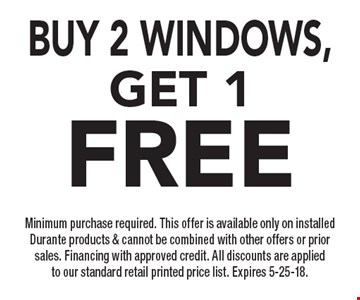BUY 2 windows, Get 1FREE Minimum purchase required. This offer is available only on installed Durante products & cannot be combined with other offers or prior sales. Financing with approved credit. All discounts are applied to our standard retail printed price list. Expires 5-25-18.