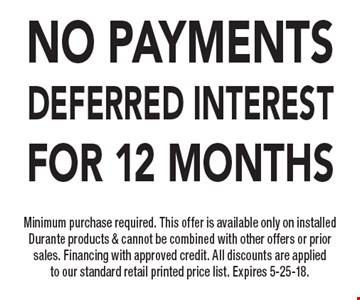 NO PAYMENTS DEFERRED INTEREST FOR 12 MONTHS. Minimum purchase required. This offer is available only on installed Durante products & cannot be combined with other offers or prior sales. Financing with approved credit. All discounts are applied to our standard retail printed price list. Expires 5-25-18.