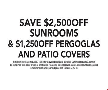SAVE $2,500 OFF SUNROOMS & $1,250 OFF PERGOGLAS AND PATIO COVERS Minimum purchase required. This offer is available only on installed Durante products & cannot be combined with other offers or prior sales. Financing with approved credit. All discounts are applied to our standard retail printed price list. Expires 5-25-18.