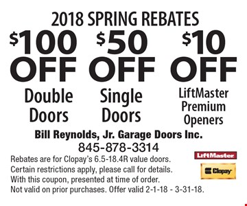 2018 SPRING REBATES $100 OFF Double Doors OR $50 OFF Single Doors OR $10 OFF LiftMaster Premium Openers. Rebates are for Clopay's 6.5-18.4R value doors. Certain restrictions apply, please call for details. With this coupon, presented at time of order. Not valid on prior purchases. Offer valid 2-1-18 - 3-31-18.