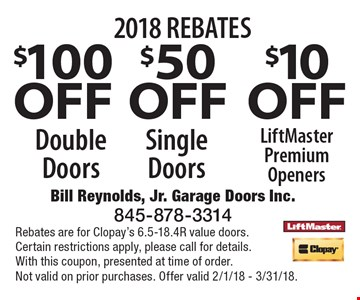 2018 REBATES $100 OFF Double Doors, $50 OFF Single Doors, $10 OFF LiftMaster Premium Openers. Rebates are for Clopay's 6.5-18.4R value doors.Certain restrictions apply, please call for details.With this coupon, presented at time of order. Not valid on prior purchases. Offer valid 2/1/18 - 3/31/18.