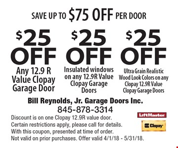 SAVE UP TO $75 OFF PER DOOR. $25 off Any 12.9 R Value Clopay Garage Door. $25 off Insulated windows on any 12.9R Value Clopay Garage Doors, $25 off Ultra Grain Realistic Wood Look Colors on any Clopay 12.9R Value Clopay Garage Doors. Discount is on one Clopay 12.9R value door.Certain restrictions apply, please call for details.With this coupon, presented at time of order.Not valid on prior purchases. Offer valid 4/1/18 - 5/31/18.