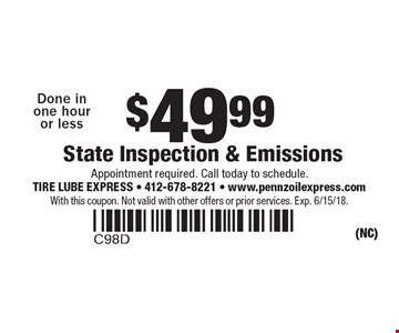 $49.99 State Inspection & Emissions Done in one hour or less. Appointment required. Call today to schedule.. With this coupon. Not valid with other offers or prior services. Exp. 6/15/18.