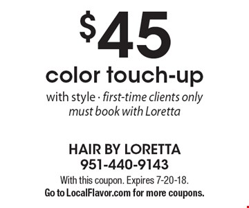$45 color touch-up with style. First-time clients only. Must book with Loretta. With this coupon. Expires 7-20-18. Go to LocalFlavor.com for more coupons.