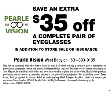 save an extra $35 off a complete pair of eyeglasses in addition to store sale or insurance. May not be combined with other offers. Save an extra $35 when you buy a complete pair of eyeglasses or prescription sunglasses (frame and lenses). Valid prescription required. Excludes certain frames including Maui Jim. May not be combined with vision and insurance benefits or plans and other offers. Not valid on previous purchases, contact lenses, accessories, readers or non-prescription sunglasses. Discount off tag prices. Taxes extra. Savings applied to lenses. Valid at participating West Babylon location. Limit one coupon per customer. No cash value. 2013. Pearle Vision. All Rights Reserved. Some restrictions may apply. Offer expires 5/11/18. US016