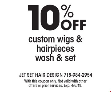 10% off custom wigs & hairpieces wash & set. With this coupon only. Not valid with other offers or prior services. Exp. 4/6/18.